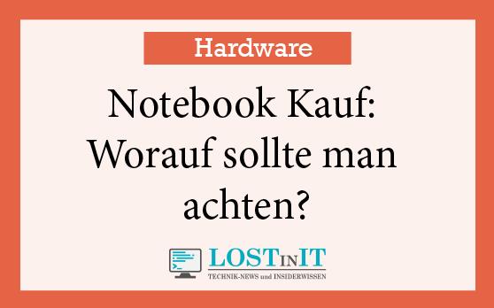 Notebook Kauf: Worauf sollte man achten um das richtige Gerät zu finden?